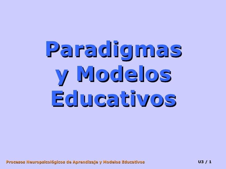 Paradigmas                   y Modelos                  Educativos  Procesos Neuropsicológicos de Aprendizaje y Modelos Ed...