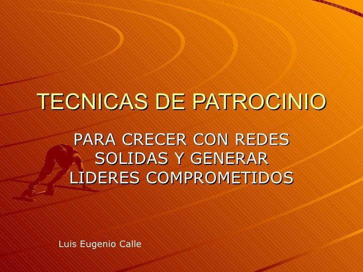 TECNICAS DE PATROCINIO    PARA CRECER CON REDES       SOLIDAS Y GENERAR    LIDERES COMPROMETIDOS    Luis Eugenio Calle