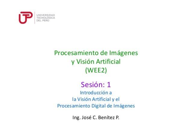 Procesamiento de Imágenes y Visión Artificial (WEE2) Sesión: 1 Ing. José C. Benítez P. Introducción a la Visión Artificial...