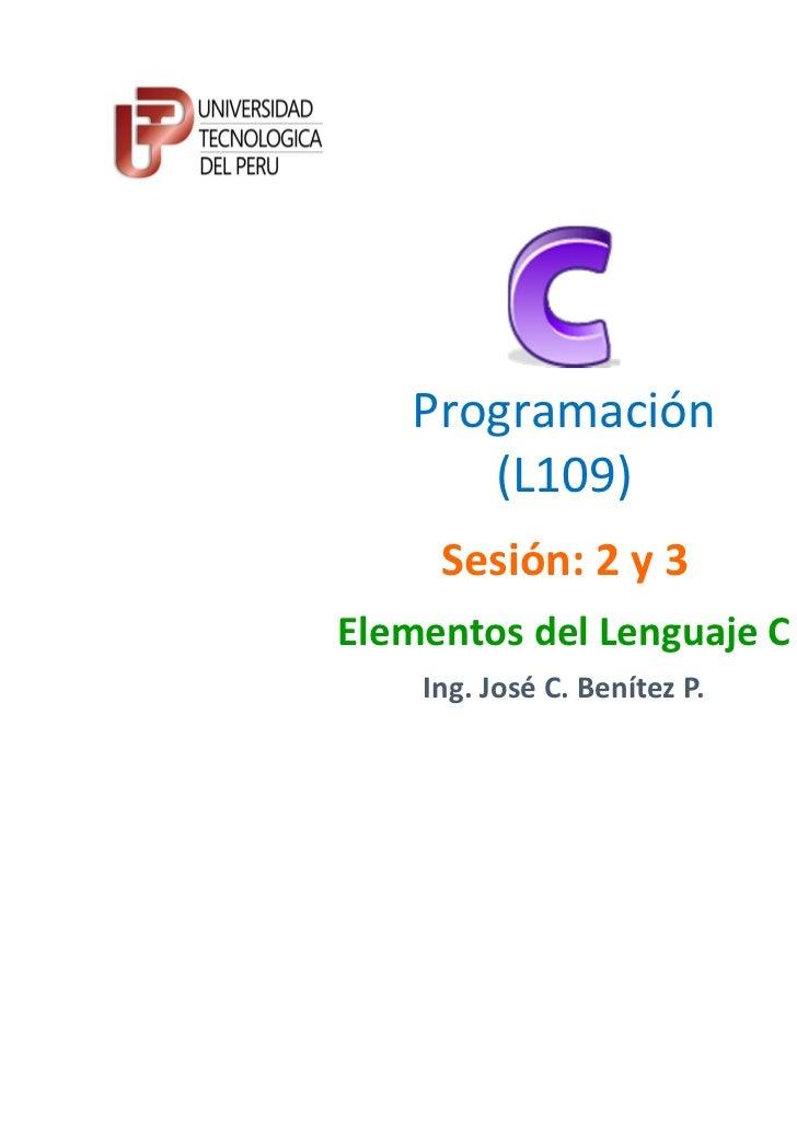 Programación      (L109)     Sesión: 2 y 3Elementos del Lenguaje C    Ing. José C. Benítez P.