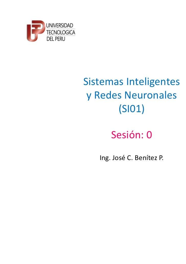 Sistemas Inteligentes y Redes Neuronales       (SI01)       Sesión: 0   Ing. José C. Benítez P.