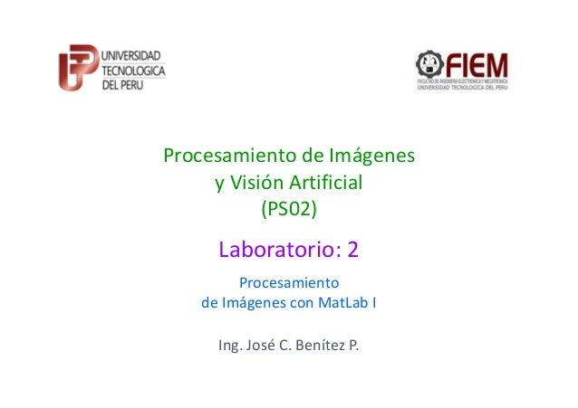 Procesamiento de Imágenes y Visión Artificial (PS02)  Laboratorio: 2 Procesamiento de Imágenes con MatLab I Ing. José C. B...
