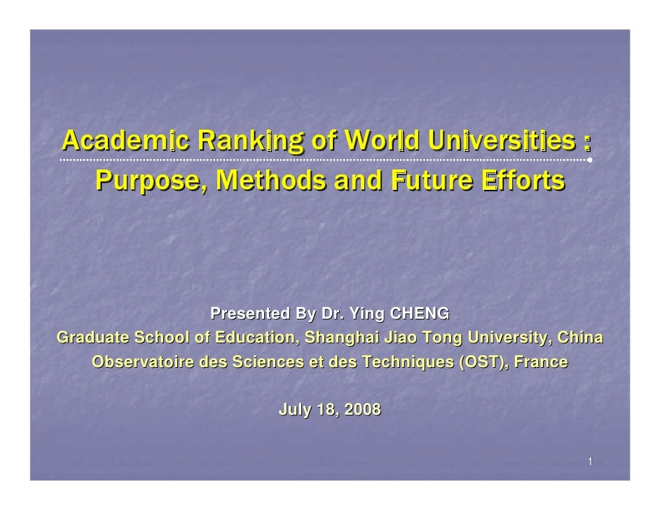 Academic Ranking of World Universities :  Purpose, Methods and Future Efforts                  Presented By Dr. Ying CHENG...