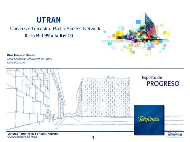 1 Universal Terrestral Radio Access Network Clara Carnicero Sánchez UTRAN De la Rel 99 a la Rel 10 Universal Terrestral Ra...
