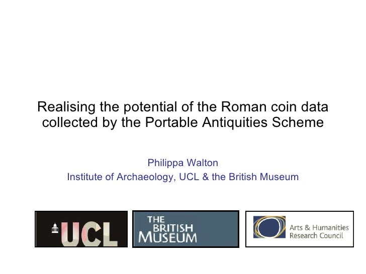 Realising the potential of the Roman coin data collected by the Portable Antiquities Scheme Philippa Walton Institute of A...