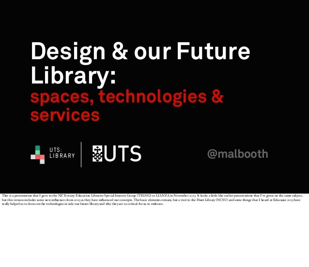 Design & our Future Library: spaces, technologies & services UTS: LIBRARY  @malbooth  This is a presentation that I gave t...