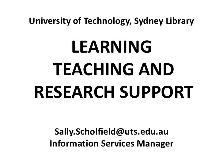 University of Technology, Sydney Library <br />LEARNING<br /> TEACHING AND<br /> RESEARCH SUPPORT<br />Sally.Scholfield@ut...