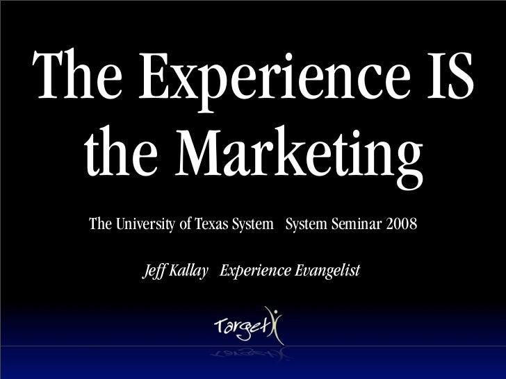 The Experience IS   the Marketing   The University of Texas System System Seminar 2008            Jeff Kallay Experience E...