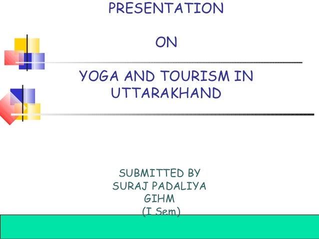 PRESENTATION ON YOGA AND TOURISM IN UTTARAKHAND  SUBMITTED BY SURAJ PADALIYA GIHM (I Sem) Introduction to Hospitality, Fou...
