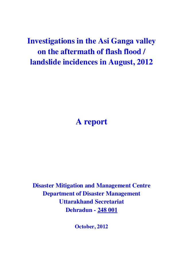 Investigations in the Asi Ganga valley on the aftermath of flash flood / landslide incidences in August, 2012 A report Dis...