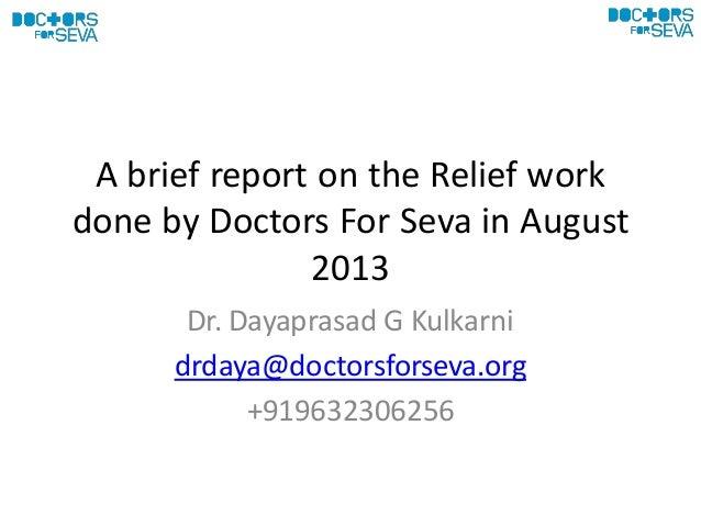 A brief report on the Relief work done by Doctors For Seva in August 2013 Dr. Dayaprasad G Kulkarni drdaya@doctorsforseva....