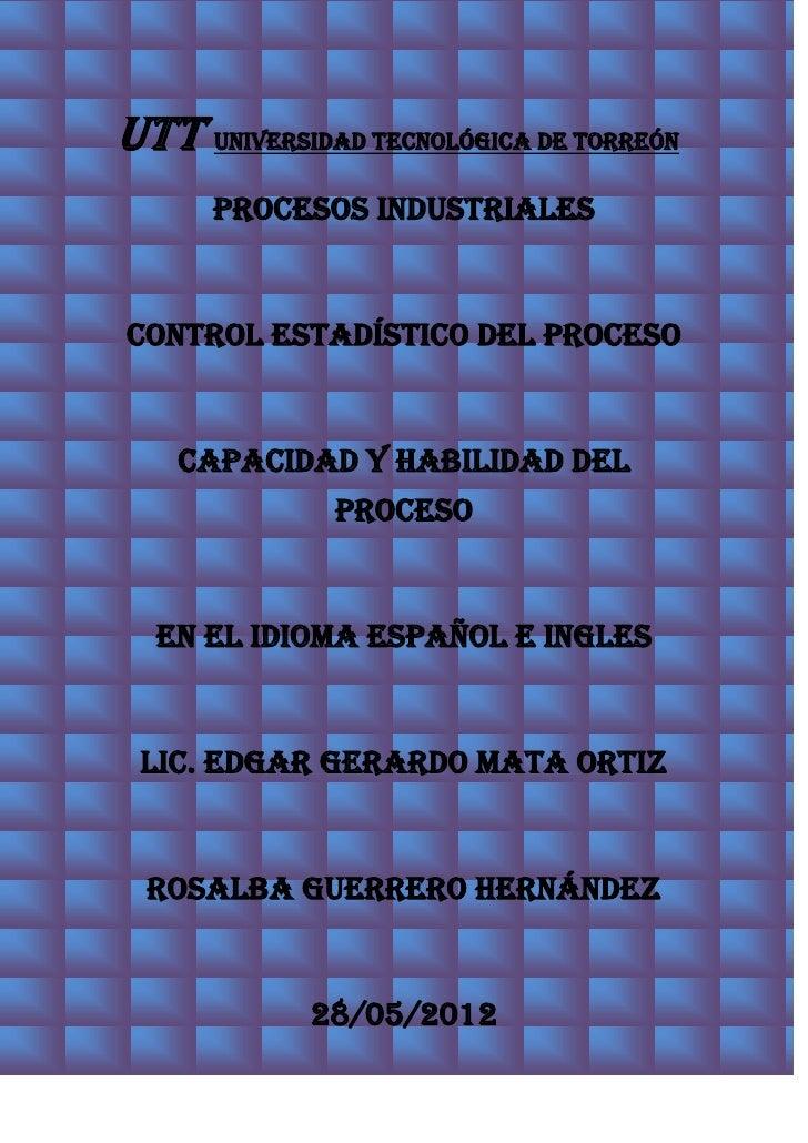 UTT Universidad Tecnológica de Torreón      PROCESOS INDUSTRIALESCONTROL ESTADÍSTICO DEL PROCESO    CAPACIDAD Y HABILIDAD ...