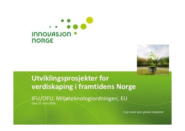 Utviklingsprosjekterfor verdiskapingiframtidensNorge IFU/OFU,Miljøteknologiordningen,EU Oslo27.mars2014 noppar...