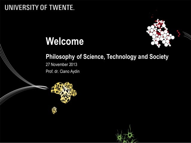 Welcome Philosophy of Science, Technology and Society 27 November 2013 Prof. dr. Ciano Aydin