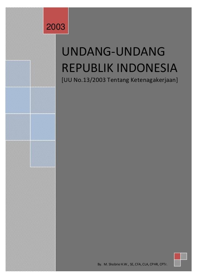 UNDANG-UNDANG REPUBLIK INDONESIA [UU No.13/2003 Tentang Ketenagakerjaan] 2003 By. M. Shobrie H.W., SE, CFA, CLA, CPHR, CPT...