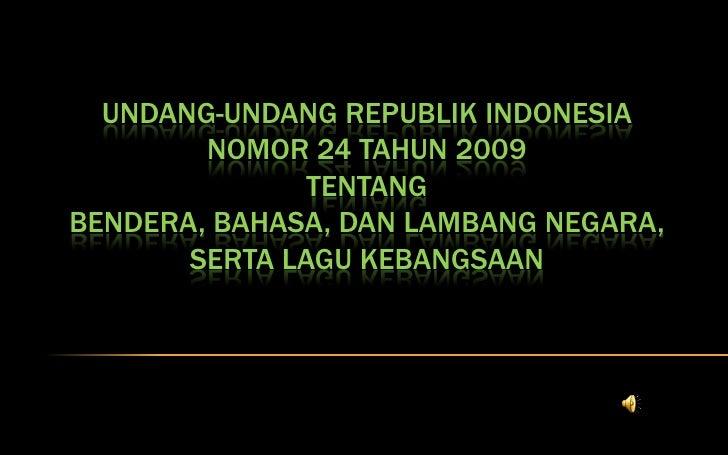 UNDANG-UNDANG REPUBLIK INDONESIA        NOMOR 24 TAHUN 2009               TENTANGBENDERA, BAHASA, DAN LAMBANG NEGARA,     ...
