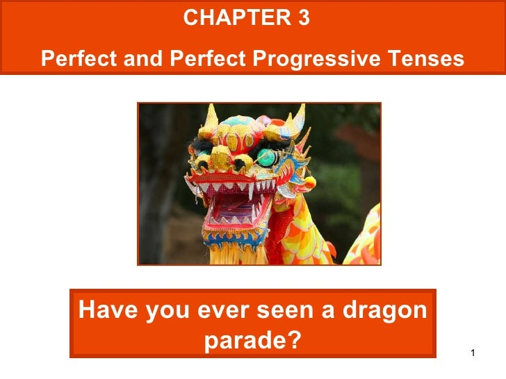 CHAPTER 3  Perfect and Perfect Progressive Tenses Have you ever seen a dragon parade?