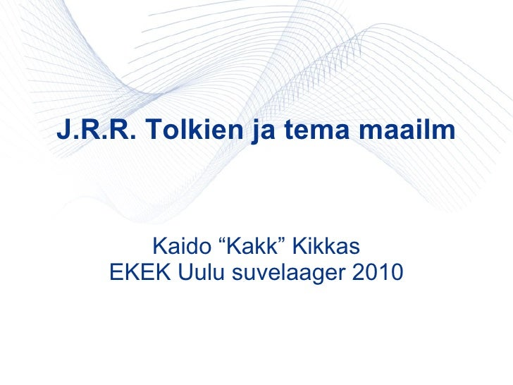 """J.R.R. Tolkien ja tema maailm Kaido """"Kakk"""" Kikkas EKEK Uulu suvelaager 2010"""