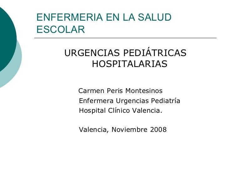 ENFERMERIA EN LA SALUD ESCOLAR <ul><li>URGENCIAS PEDIÁTRICAS HOSPITALARIAS </li></ul><ul><li>Carmen Peris Montesinos </li>...