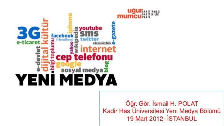 Öğr. Gör. İsmail H. POLATKadir Has Üniversitesi Yeni Medya Bölümü        19 Mart 2012- İSTANBUL