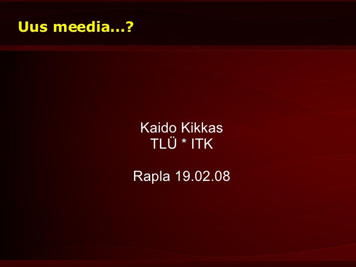 Uus meedia...? <ul><ul><li>Kaido Kikkas </li></ul></ul><ul><ul><li>TLÜ * ITK </li></ul></ul><ul><ul><li>Rapla 19.02.08 </l...