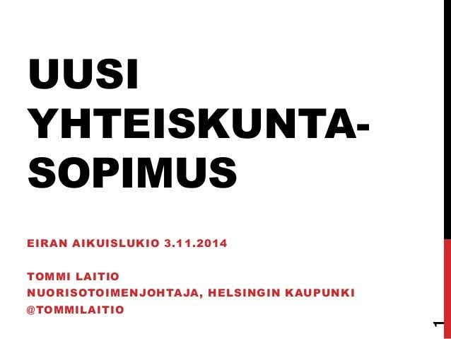 UUSI YHTEISKUNTA- SOPIMUS  EIRAN AIKUISLUKIO 3.11.2014  TOMMI LAITIO  NUORISOTOIMENJOHTAJA, HELSINGIN KAUPUNKI  @TOMMILAIT...