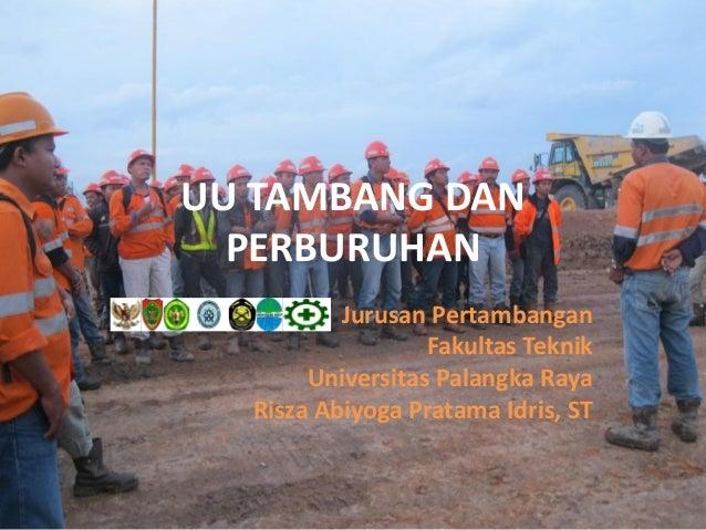 UU TAMBANG DAN  PERBURUHAN          Jurusan Pertambangan                  Fakultas Teknik       Universitas Palangka Raya ...