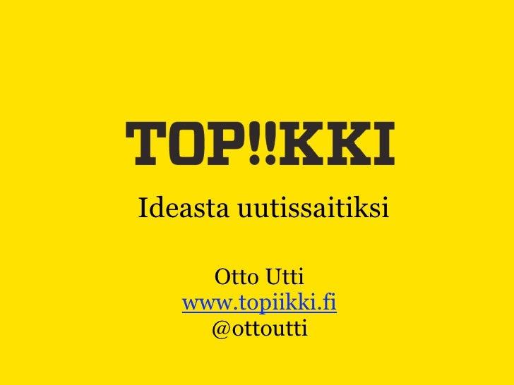 Ideasta uutissaitiksi       Otto Utti    www.topiikki.fi      @ottoutti