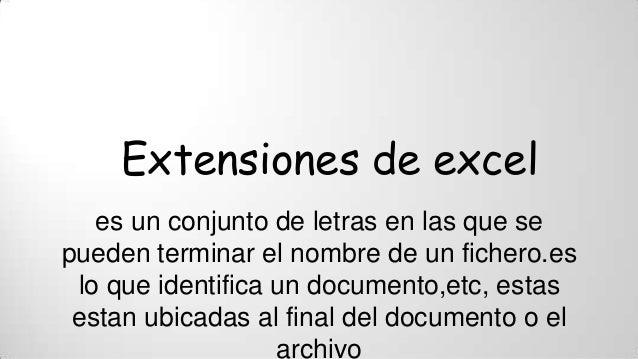 Extensiones de excel es un conjunto de letras en las que se pueden terminar el nombre de un fichero.es lo que identifica u...