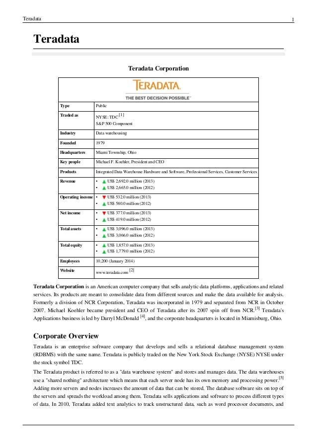 Teradata 1 Teradata Teradata Corporation Type Public Traded as NYSE:TDC [1] S&P 500 Component Industry Data warehousing F...