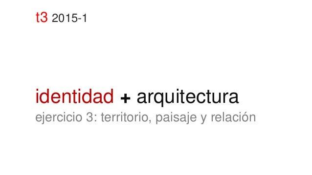 t3 2015-1 identidad + arquitectura ejercicio 3: territorio, paisaje y relación