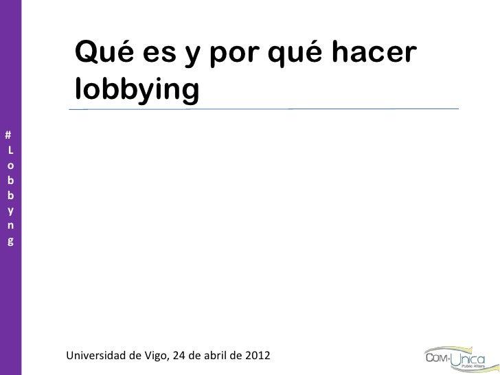 Qué es y por qué hacer      lobbying# Lobbyng     Universidad de Vigo, 24 de abril de 2012