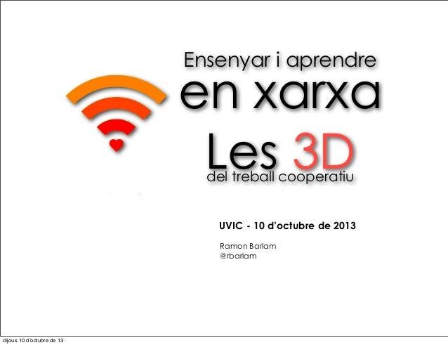 Ensenyar i aprendre en xarxa Les 3Ddel treball cooperatiu Ramon Barlam @rbarlam UVIC - 10 d'octubre de 2013 dijous 10 d'oc...