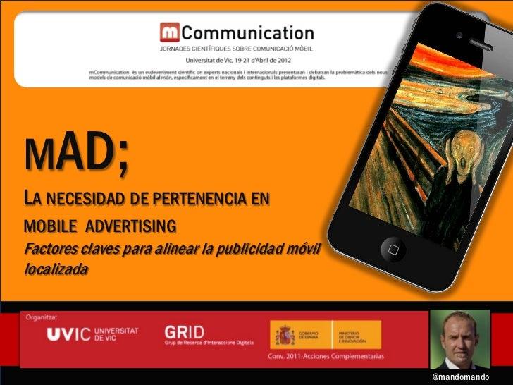 mAD;MAD;   La necesidad de pertenencia en mobile advertising   Factores claves para alinear la publicidad móvil localizada...
