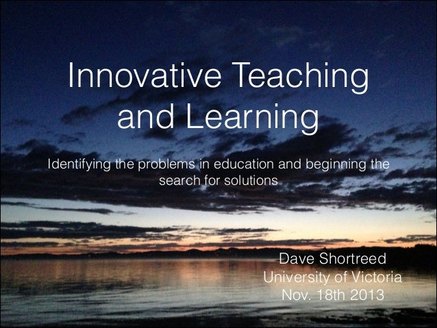 Innovative Teaching and Learning Identifying the problems in education and beginning the search for solutions  Dave Shortr...