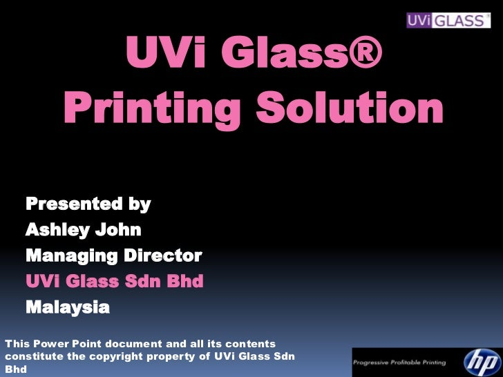 UVi Glass®         Printing Solution   Presented by   Ashley John   Managing Director   UVi Glass Sdn Bhd   MalaysiaThis P...