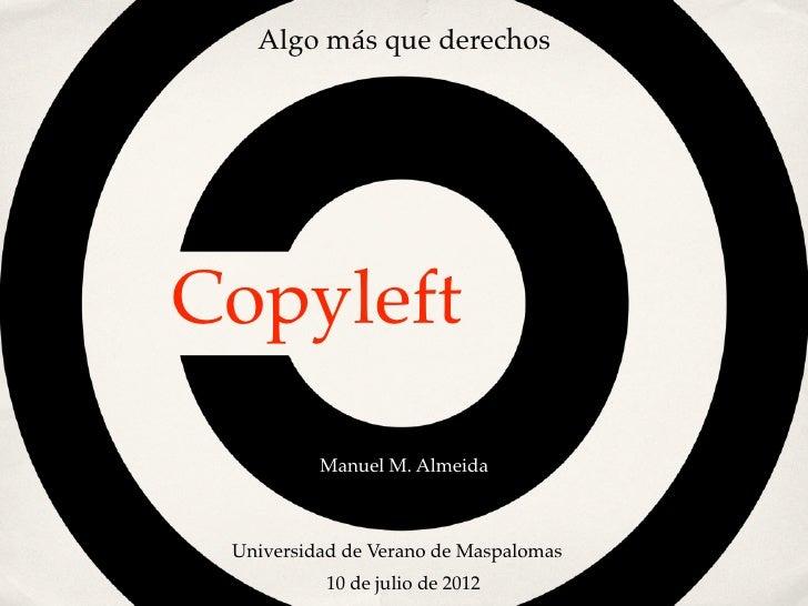 Algo más que derechosCopyleft          Manuel M. Almeida Universidad de Verano de Maspalomas          10 de julio de 2012