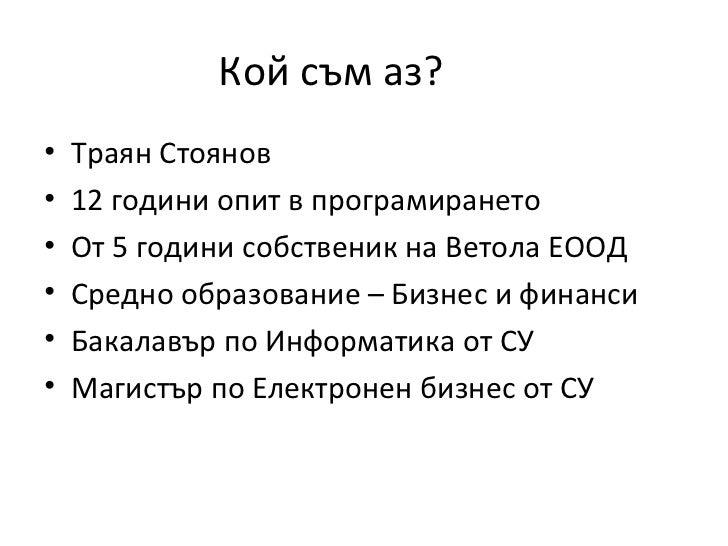 Кой съм аз?•   Траян Стоянов•   12 години опит в програмирането•   От 5 години собственик на Ветола ЕООД•   Средно образов...