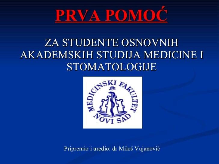 PRVA POMOĆ     ZA STUDENTE OSNOVNIH AKADEMSKIH STUDIJA MEDICINE I STOMATOLOGIJE Pripremio i uredio: dr Milo š Vujanović