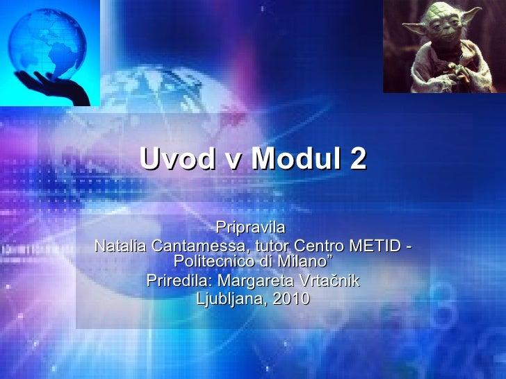 """Uvod v Modul 2 Pripravila  Natalia Cantamessa, tutor Centro METID - Politecnico di Milano"""" Priredila: Margareta Vrtačnik L..."""