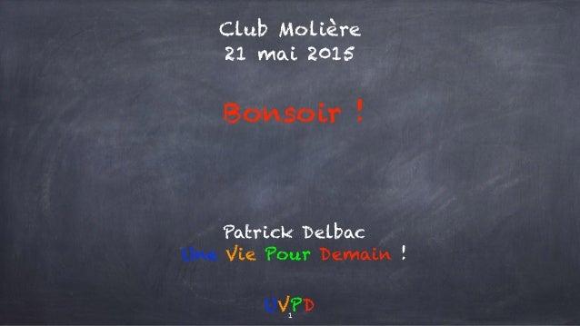 Club Molière 21 mai 2015 Bonsoir ! UVPD Patrick Delbac Une Vie Pour Demain ! 1