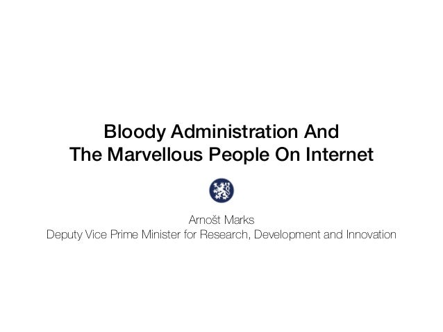 Bloody Administration And The Marvellous People On Internet Arnošt Marks Deputy Vice Prime Minister for Research, Developm...