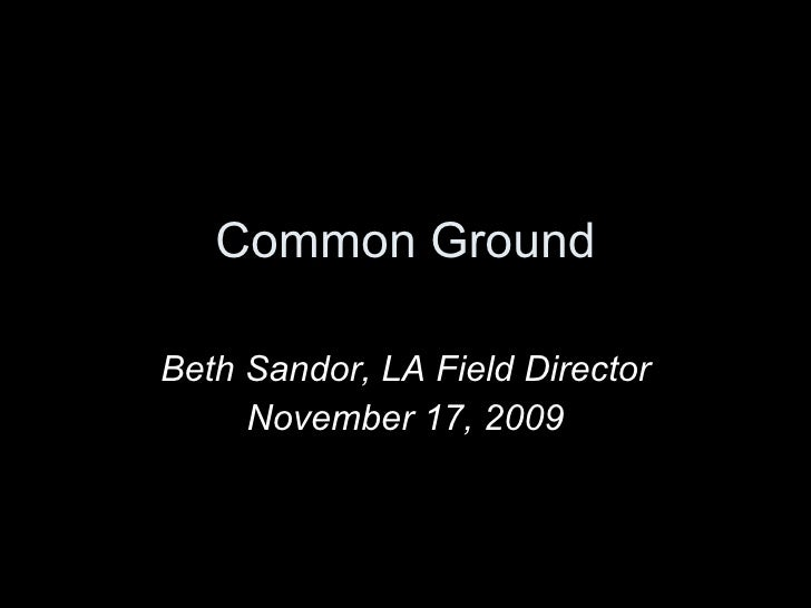 Common Ground Beth Sandor, LA Field Director November 17, 2009