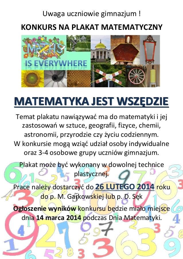 Uwaga uczniowie gimnazjum !  KONKURS NA PLAKAT MATEMATYCZNY  MATEMATYKA JEST WSZĘDZIE Temat plakatu nawiązywać ma do matem...