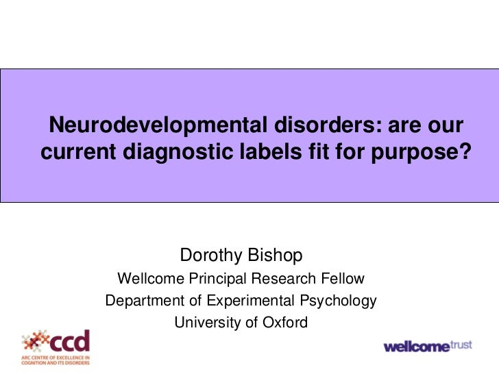 Neurodevelopmental disorders: are ourcurrent diagnostic labels fit for purpose?                Dorothy Bishop       Wellco...