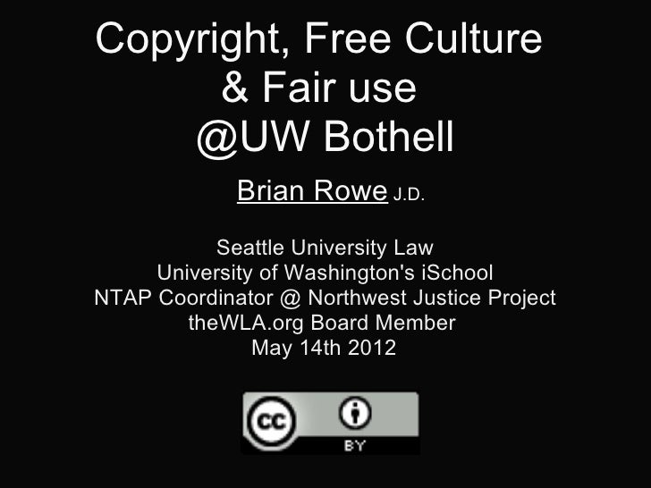 Copyright, Free Culture      & Fair use    @UW Bothell             Brian Rowe J.D.           Seattle University Law     Un...
