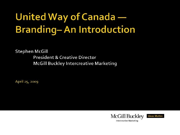 United Way of Canada —Branding– An IntroductionStephen McGill	President & Creative Director	McGill Buckley Intercreative M...