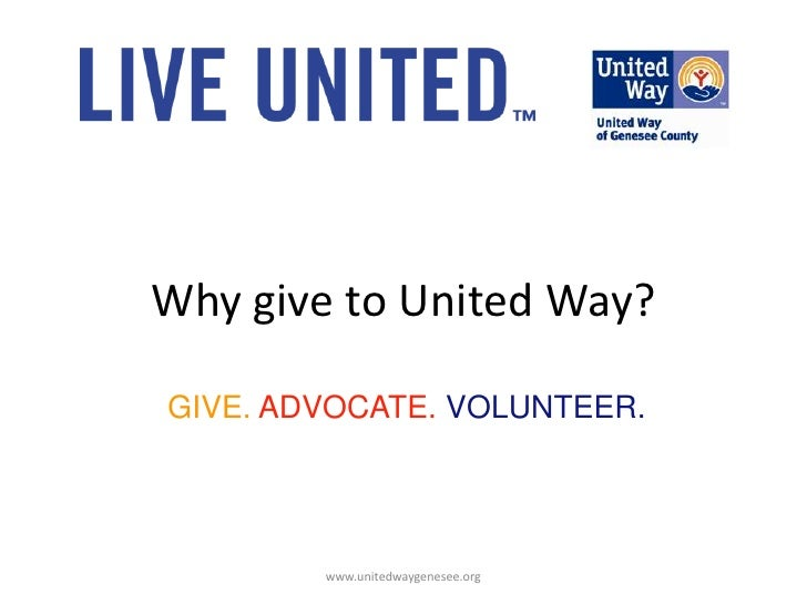 Why give to United Way?<br />GIVE. ADVOCATE. VOLUNTEER.<br />www.unitedwaygenesee.org<br />