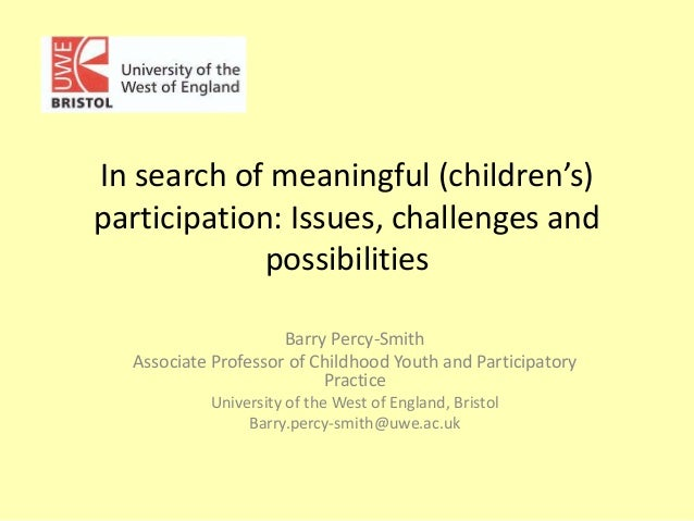 In search of meaningful (children's) participation: Issues, challenges and possibilities Barry Percy-Smith Associate Profe...
