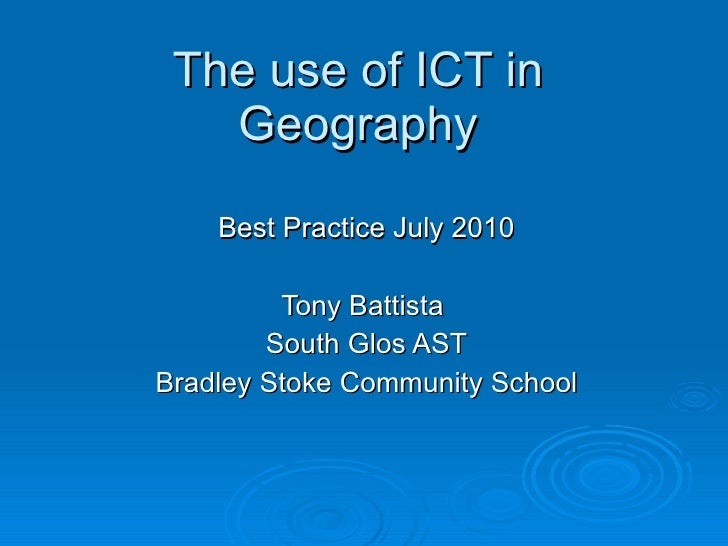The use of ICT in Geography Best Practice July 2010 Tony Battista  South Glos AST Bradley Stoke Community School